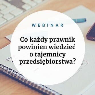 Zapraszam na webinar, na którym szczegółowo odpowiem na pytanie Co każdy prawnik powinien wiedzieć o tajemnicy przedsiębiorstwa?